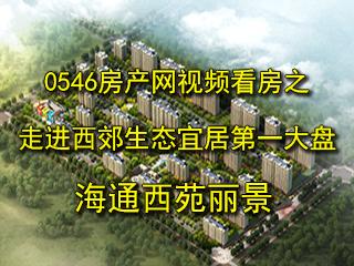 0546房产网视频看房走进西郊第一大盘——海通西苑丽景